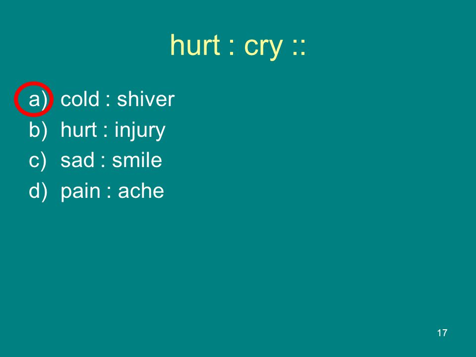 17 hurt : cry :: a)cold : shiver b)hurt : injury c)sad : smile d)pain : ache