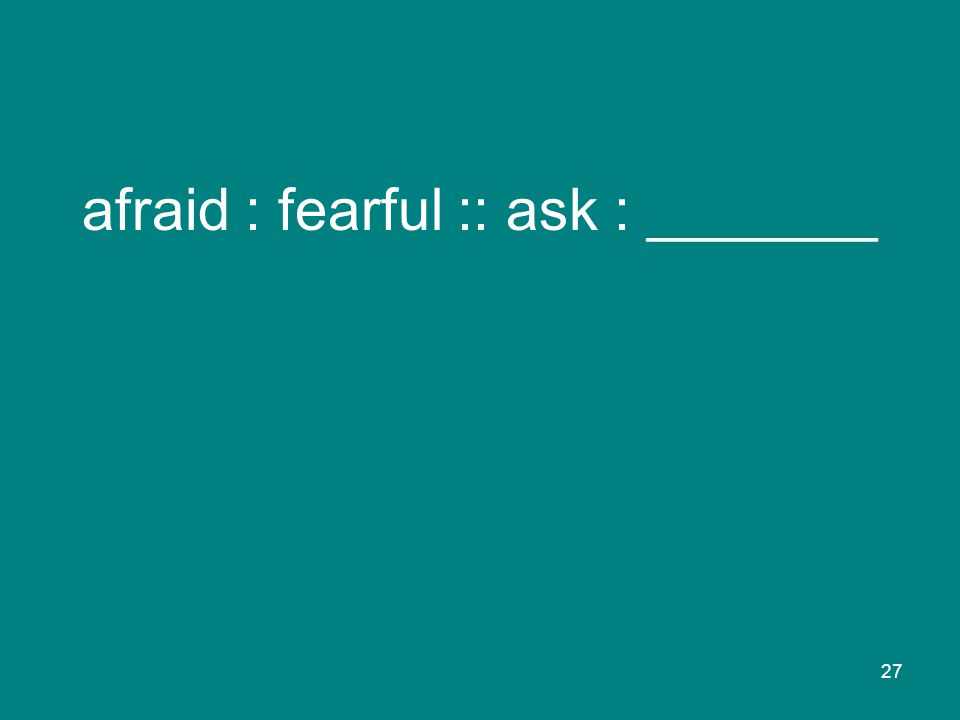 27 afraid : fearful :: ask : _______