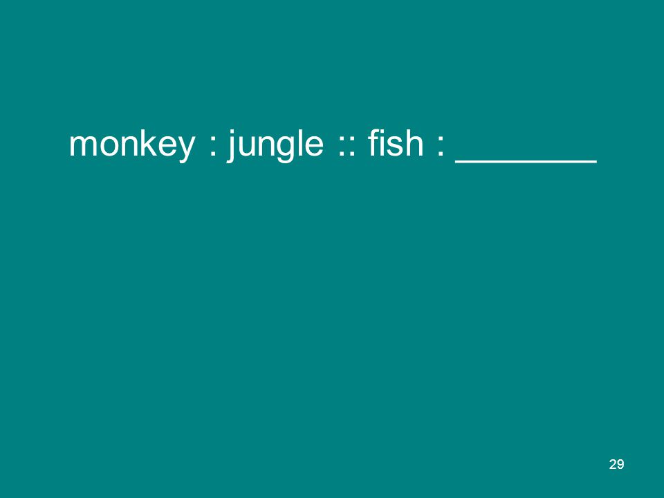 29 monkey : jungle :: fish : _______