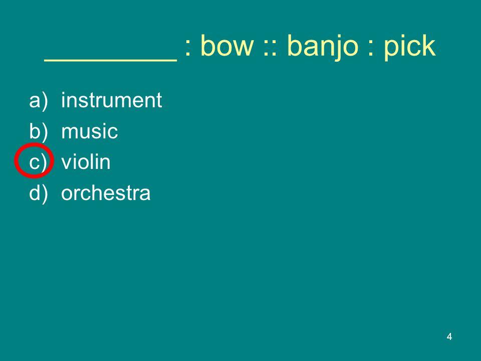 4 ________ : bow :: banjo : pick a)instrument b)music c)violin d)orchestra