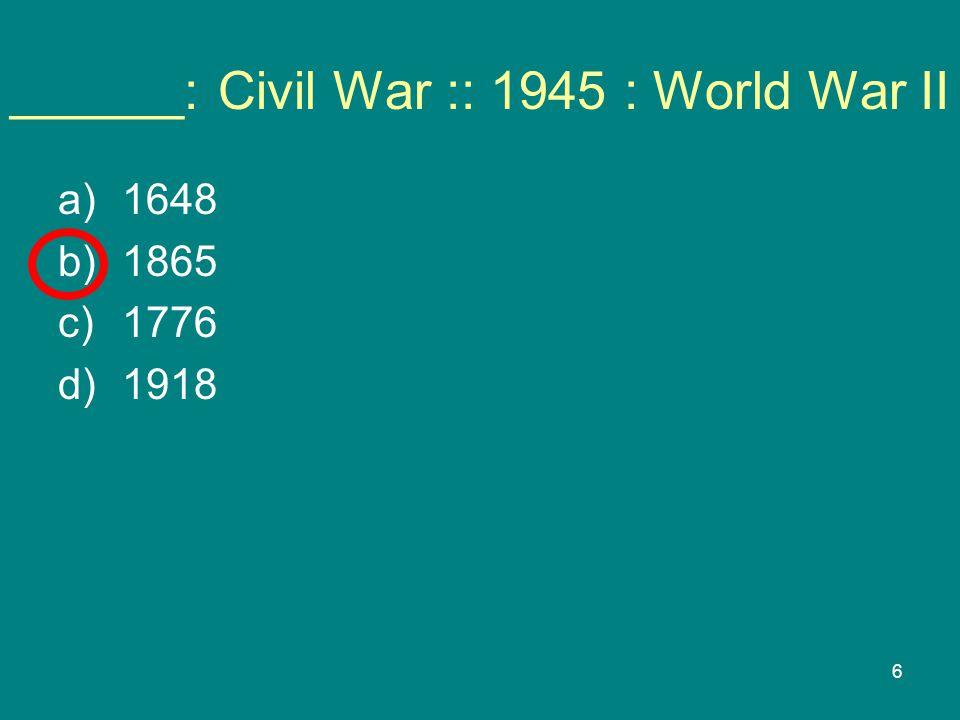 6 ______: Civil War :: 1945 : World War II a)1648 b)1865 c)1776 d)1918