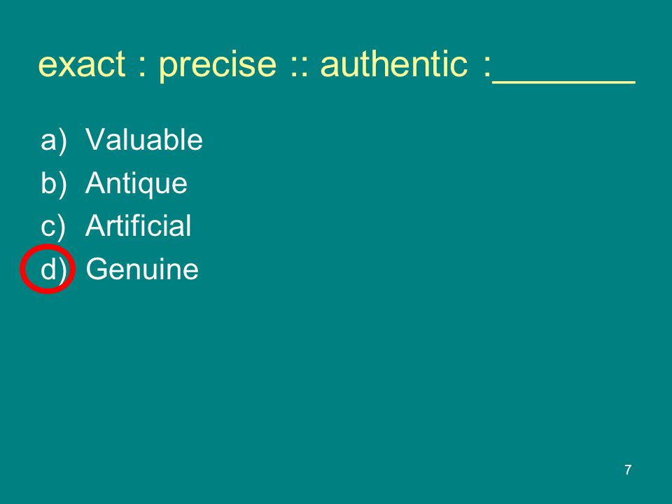 7 exact : precise :: authentic :_______ a)Valuable b)Antique c)Artificial d)Genuine