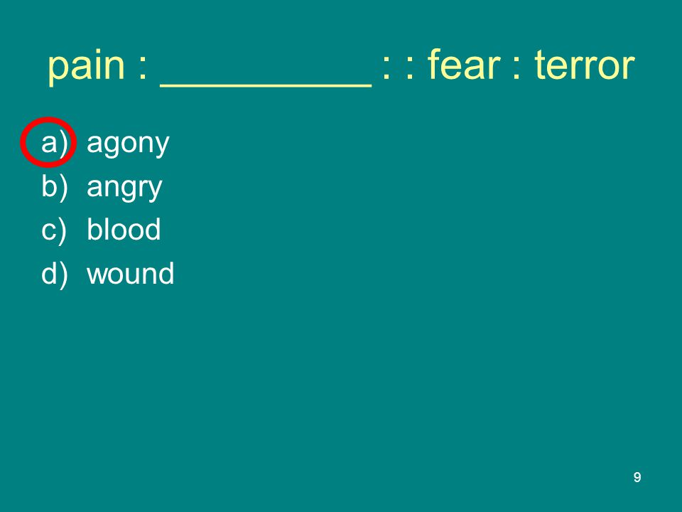 9 pain : _________ : : fear : terror a)agony b)angry c)blood d)wound