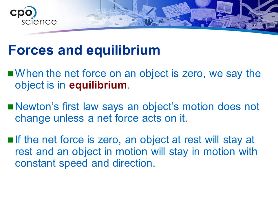 Forces and equilibrium When the net force on an object is zero, we say the object is in equilibrium.