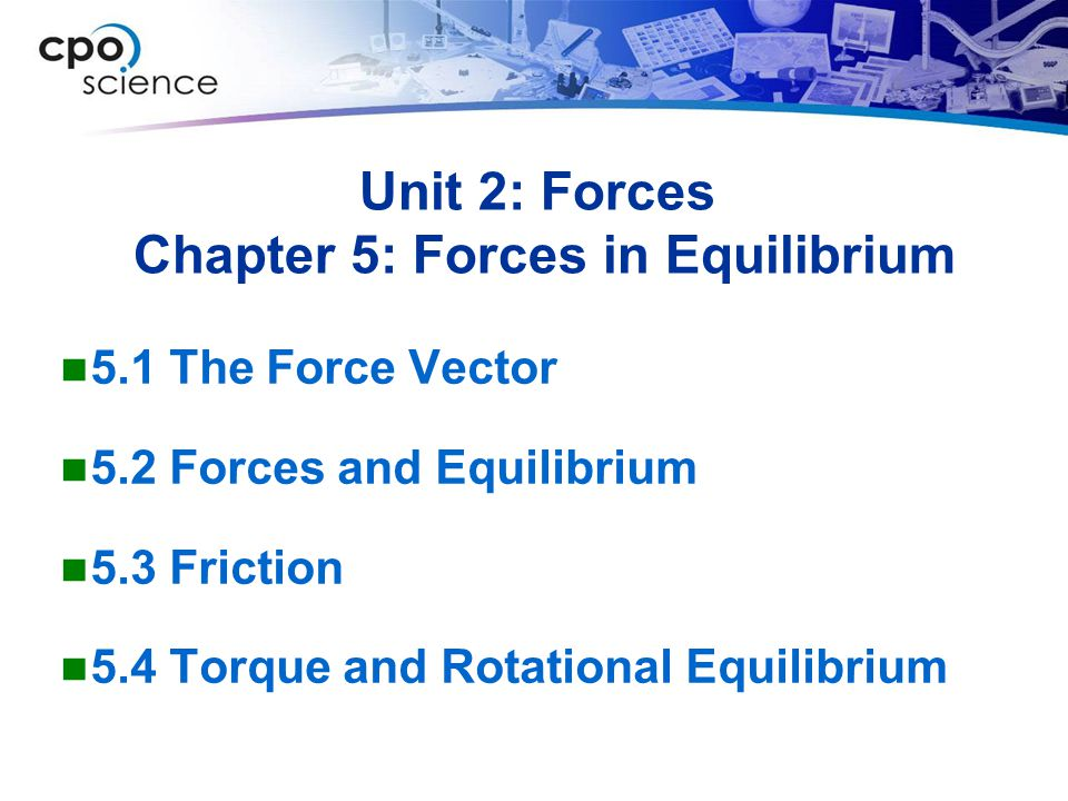 Unit 2: Forces Chapter 5: Forces in Equilibrium 5.1 The Force Vector 5.2 Forces and Equilibrium 5.3 Friction 5.4 Torque and Rotational Equilibrium