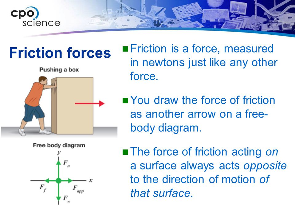 Friction forces Friction is a force, measured in newtons just like any other force.