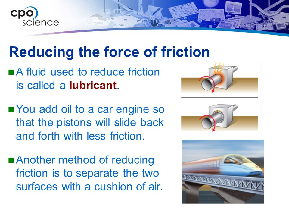 Reducing the force of friction A fluid used to reduce friction is called a lubricant.