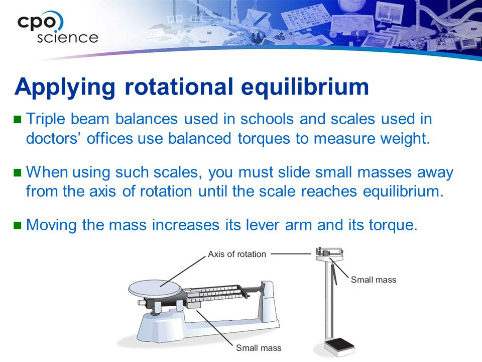 Applying rotational equilibrium Triple beam balances used in schools and scales used in doctors' offices use balanced torques to measure weight.