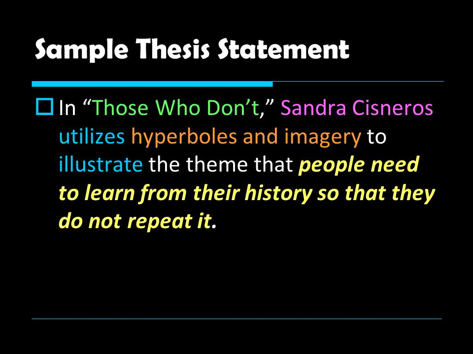 Sample Thesis Statement  In Those Who Don't, Sandra Cisneros utilizes hyperboles and imagery to illustrate the theme that people need to learn from their history so that they do not repeat it.