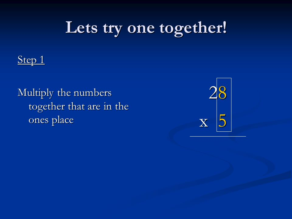 28 x 5 Lets try one together! Step 1 Multiply the numbers together that are in the ones place