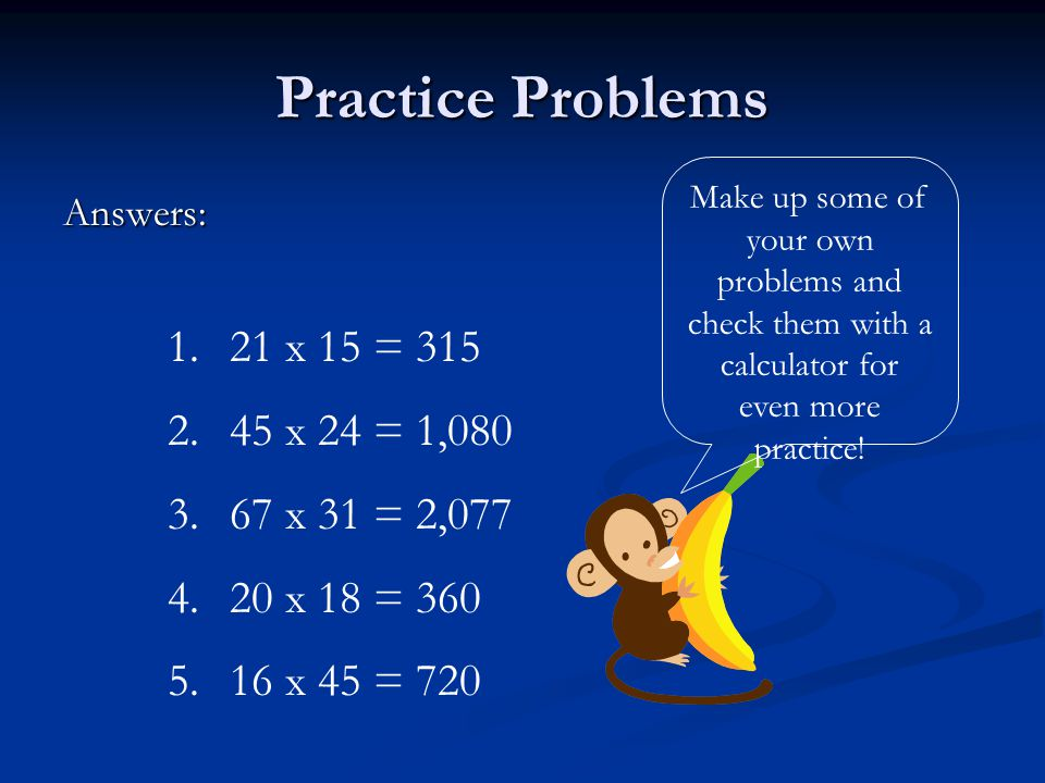 Practice Problems Answers: 1. 21 x 15 = 315 2. 45 x 24 = 1,080 3.