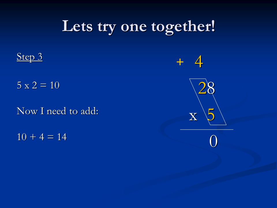 4 28 x 5 0 Lets try one together! Step 3 5 x 2 = 10 Now I need to add: 10 + 4 = 14 +