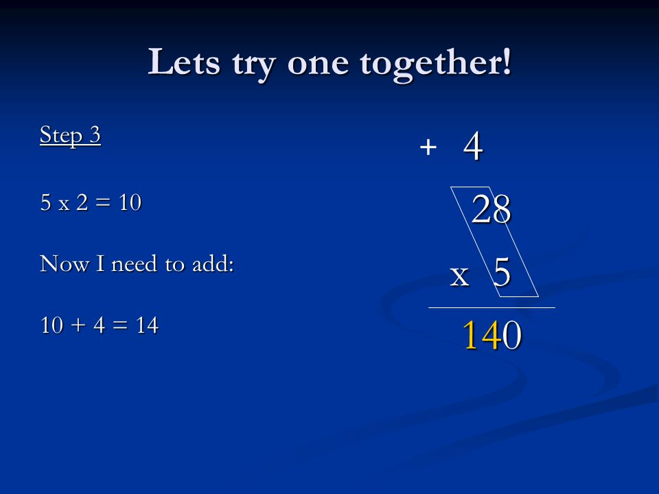 4 28 x 5 140 Lets try one together! Step 3 5 x 2 = 10 Now I need to add: 10 + 4 = 14 +