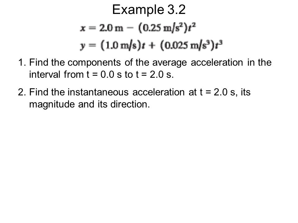 Example 3.2 1.Find the components of the average acceleration in the interval from t = 0.0 s to t = 2.0 s. 2.Find the instantaneous acceleration at t
