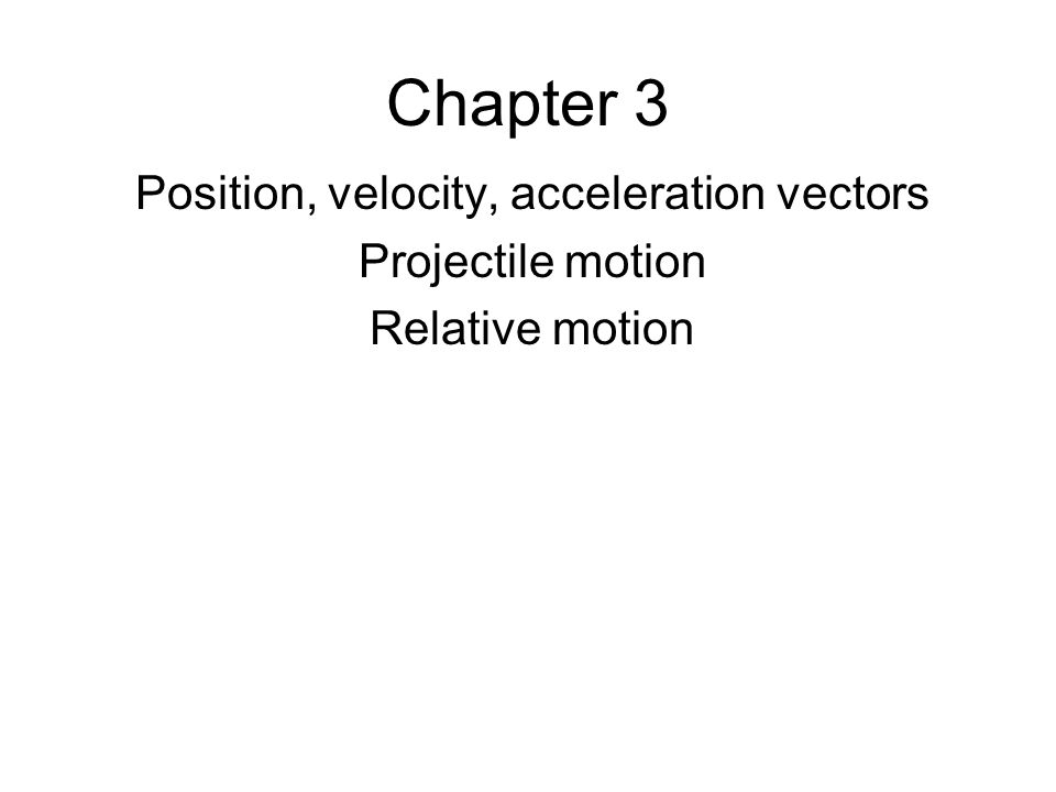 Chapter 3 Position, velocity, acceleration vectors Projectile motion Relative motion