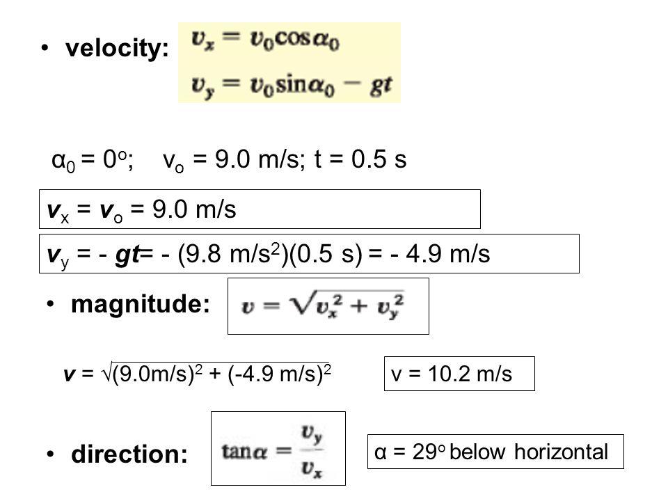 velocity: α 0 = 0 o ;v o = 9.0 m/s; t = 0.5 s v y = - gt= - (9.8 m/s 2 )(0.5 s) = - 4.9 m/s v x = v o = 9.0 m/s magnitude: v = √(9.0m/s) 2 + (-4.9 m/s