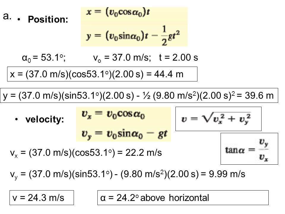 Position: α 0 = 53.1 o ;v o = 37.0 m/s; t = 2.00 s y = (37.0 m/s)(sin53.1 o )(2.00 s) - ½ (9.80 m/s 2 )(2.00 s) 2 = 39.6 m x = (37.0 m/s)(cos53.1 o )(