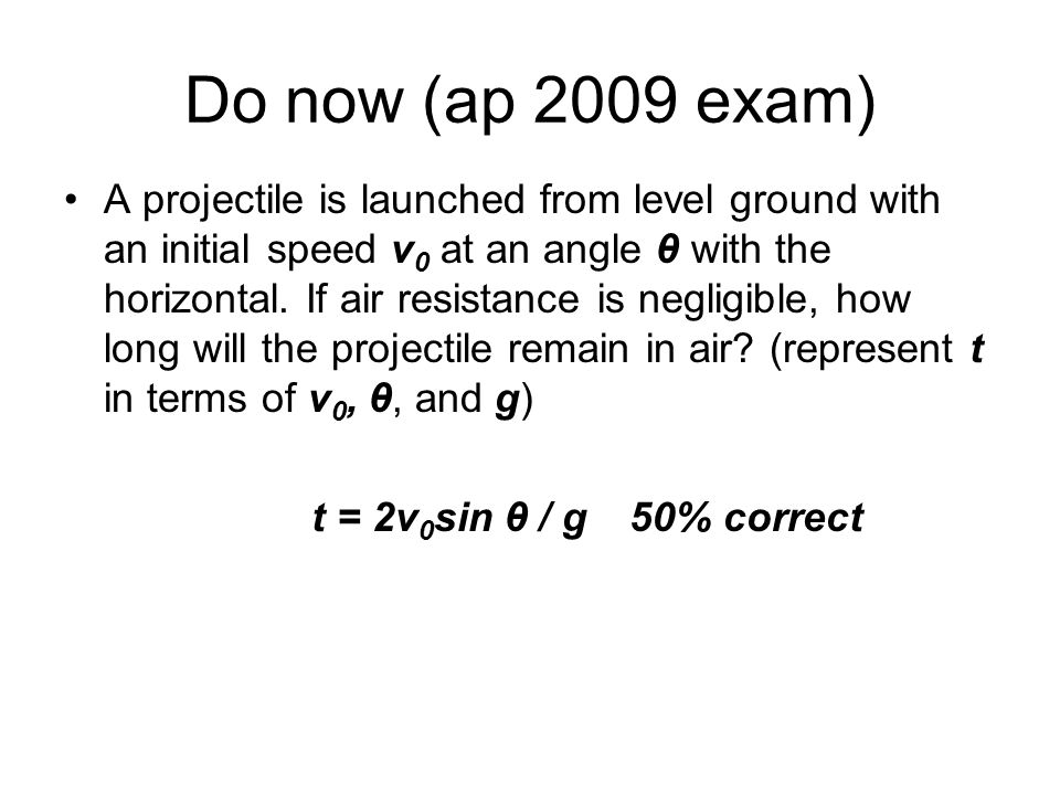 Do now (ap 2009 exam) A projectile is launched from level ground with an initial speed v 0 at an angle θ with the horizontal. If air resistance is neg