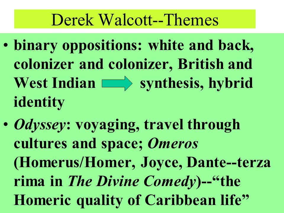 Derek Walcott--Themes binary oppositions: white and back, colonizer and colonizer, British and West Indian synthesis, hybrid identity Odyssey: voyagin