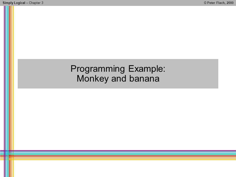 Simply Logical – Chapter 3© Peter Flach, 2000 Monkey and Banana: Notes  Order of clauses in monkey-banana example: 1.
