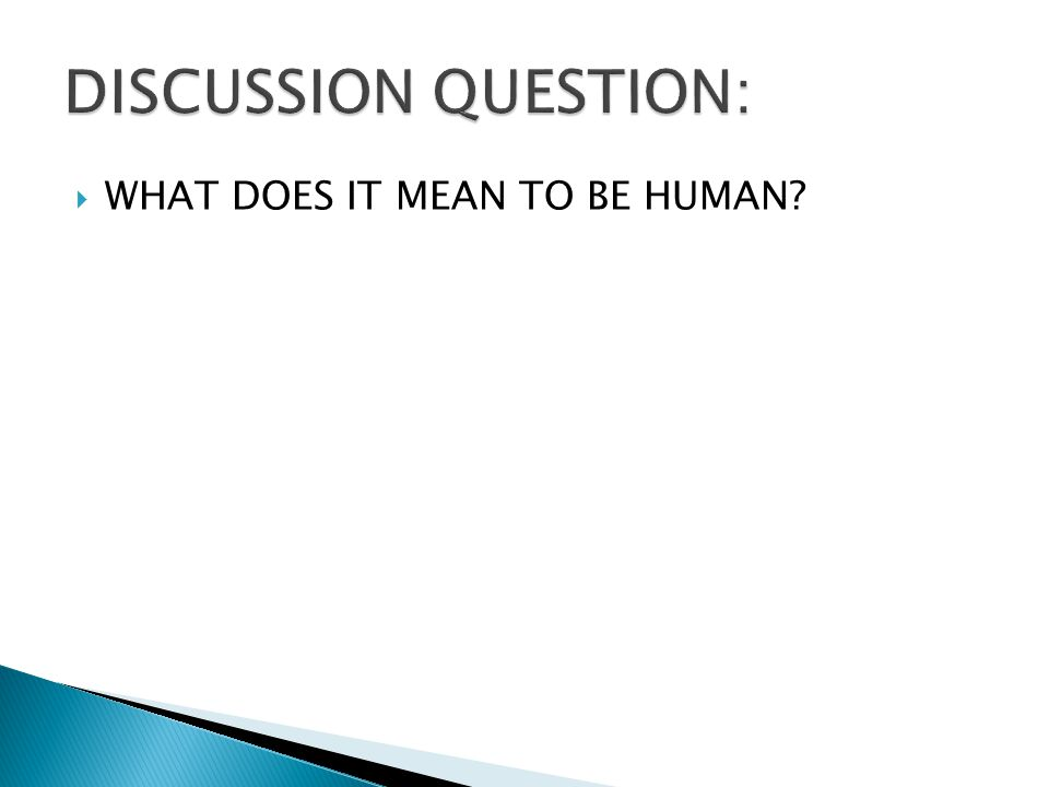  WHAT DOES IT MEAN TO BE HUMAN?