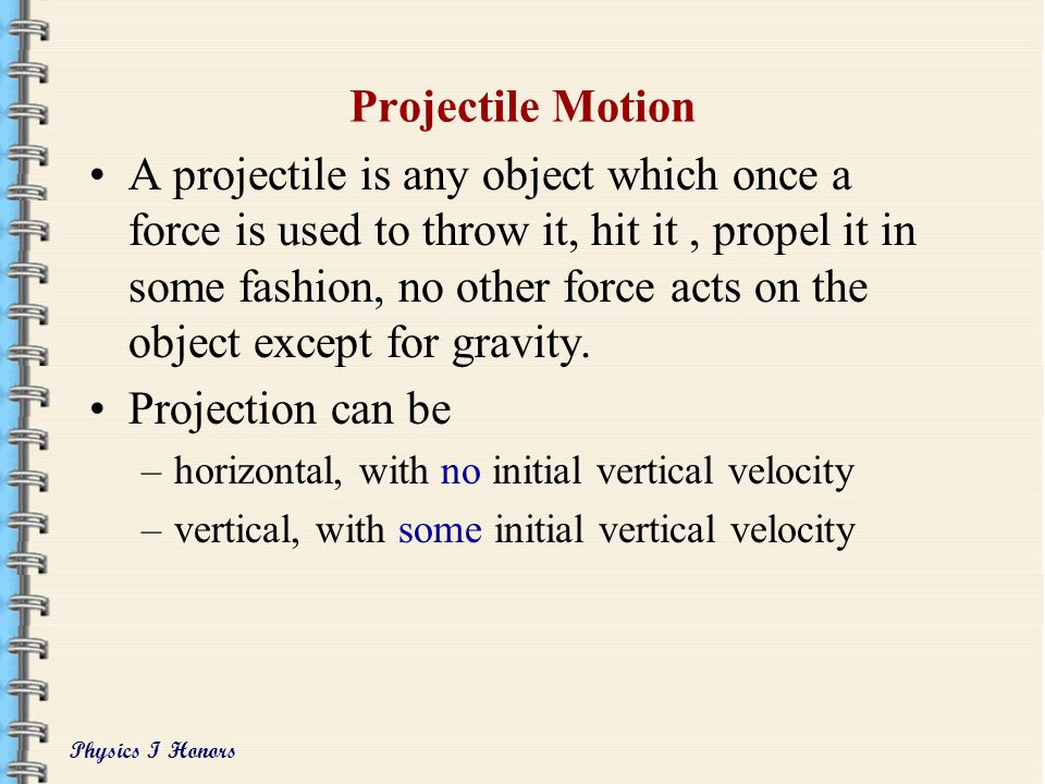 Physics I Honors Projectile Motion A projectile is any object which once a force is used to throw it, hit it, propel it in some fashion, no other force acts on the object except for gravity.