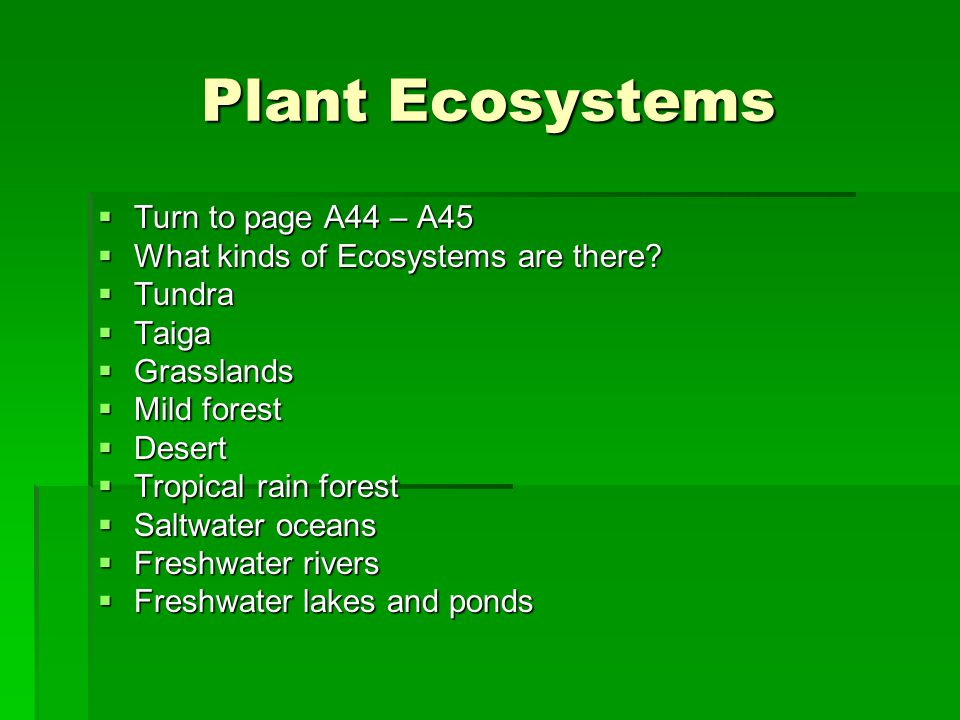 Plant Ecosystems  Turn to page A44 – A45  What kinds of Ecosystems are there.