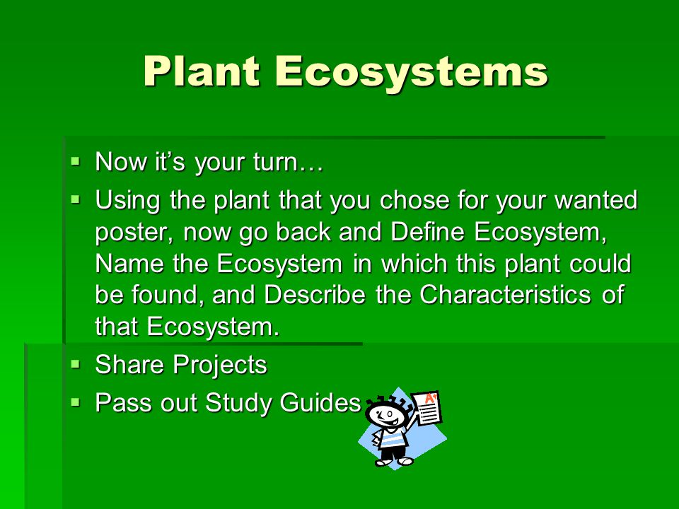 Plant Ecosystems  Now it's your turn…  Using the plant that you chose for your wanted poster, now go back and Define Ecosystem, Name the Ecosystem in which this plant could be found, and Describe the Characteristics of that Ecosystem.