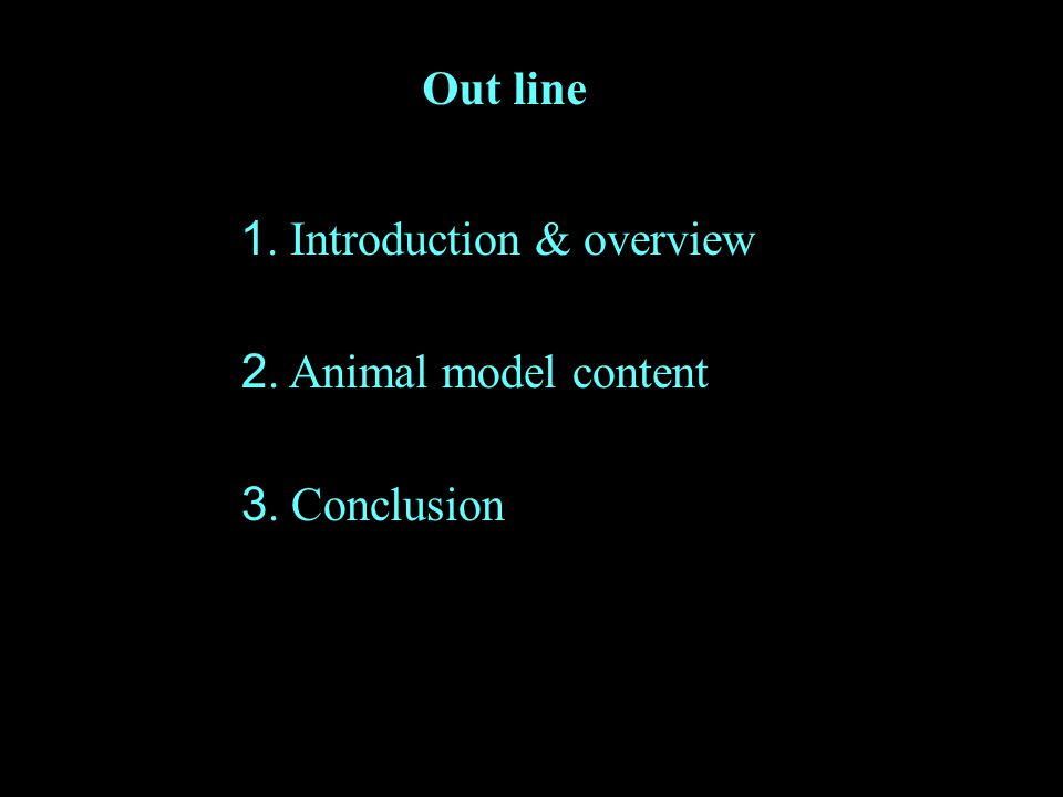 Out line 1. Introduction & overview 2. Animal model content 3. Conclusion