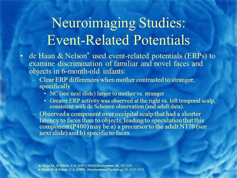 Neuroimaging Studies: Event-Related Potentials de Haan & Nelson * used event-related potentials (ERPs) to examine discrimination of familiar and novel faces and objects in 6-month-old infants: –Clear ERP differences when mother contrasted to stranger, specifically NC (see next slide) larger to mother vs.