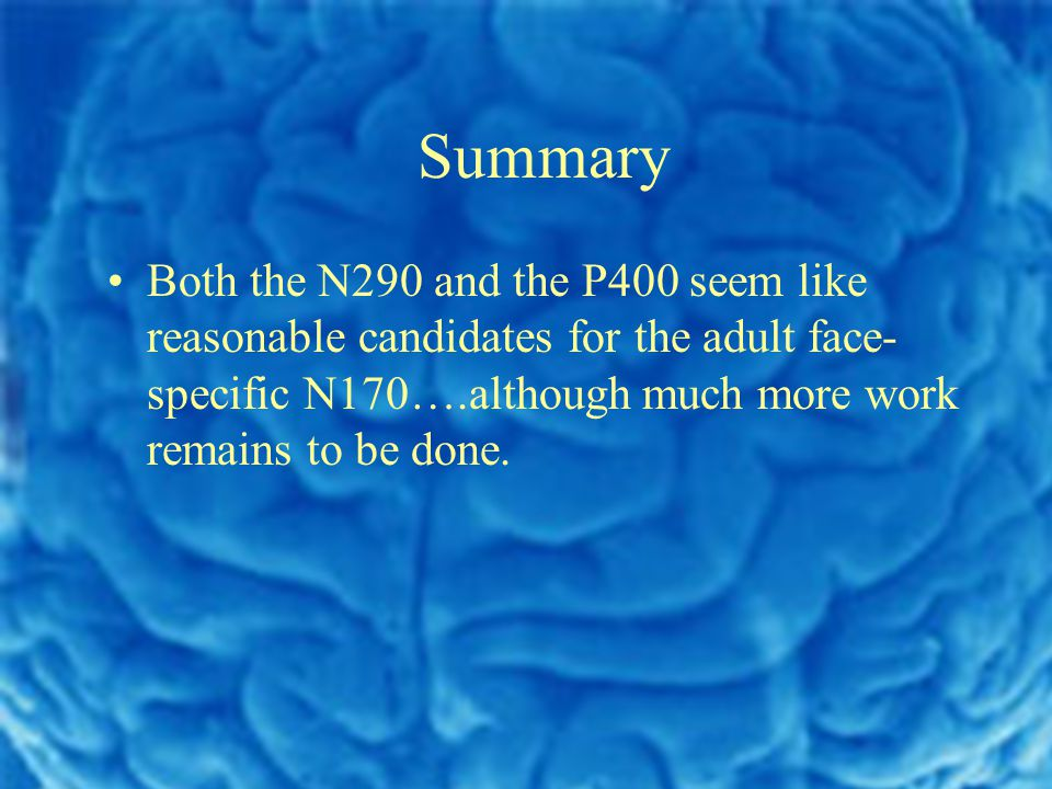 Summary Both the N290 and the P400 seem like reasonable candidates for the adult face- specific N170….although much more work remains to be done.