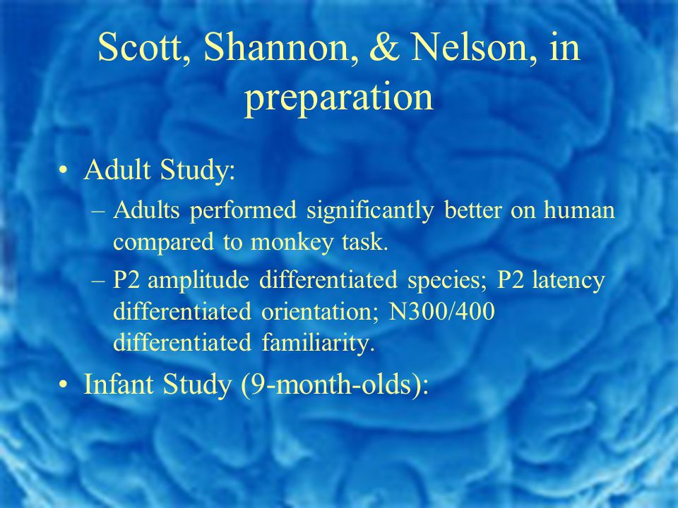 Scott, Shannon, & Nelson, in preparation Adult Study: –Adults performed significantly better on human compared to monkey task.