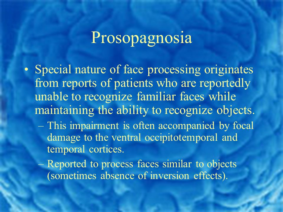Prosopagnosia Special nature of face processing originates from reports of patients who are reportedly unable to recognize familiar faces while maintaining the ability to recognize objects.