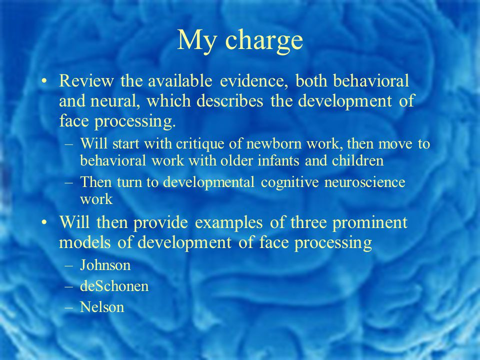 My charge Review the available evidence, both behavioral and neural, which describes the development of face processing.