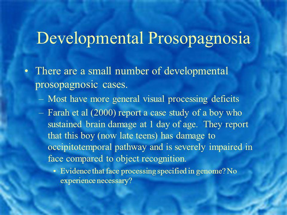 Developmental Prosopagnosia There are a small number of developmental prosopagnosic cases.