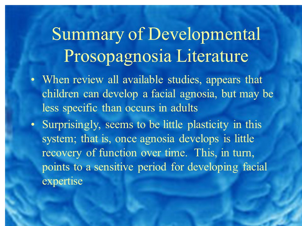 Summary of Developmental Prosopagnosia Literature When review all available studies, appears that children can develop a facial agnosia, but may be less specific than occurs in adults Surprisingly, seems to be little plasticity in this system; that is, once agnosia develops is little recovery of function over time.