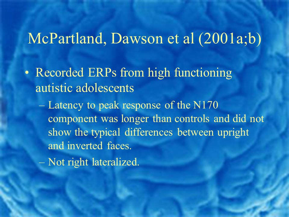 McPartland, Dawson et al (2001a;b) Recorded ERPs from high functioning autistic adolescents –Latency to peak response of the N170 component was longer than controls and did not show the typical differences between upright and inverted faces.