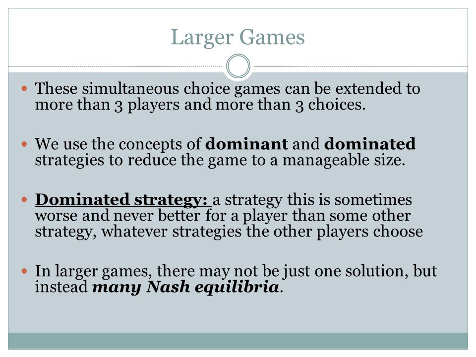 Larger Games These simultaneous choice games can be extended to more than 3 players and more than 3 choices. We use the concepts of dominant and domin