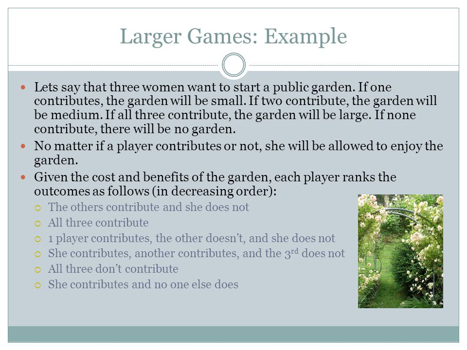 Larger Games: Example Lets say that three women want to start a public garden. If one contributes, the garden will be small. If two contribute, the ga