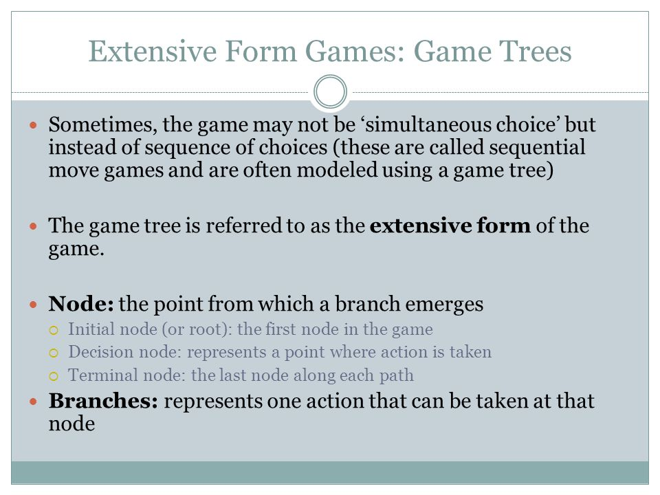 Extensive Form Games: Game Trees Sometimes, the game may not be 'simultaneous choice' but instead of sequence of choices (these are called sequential