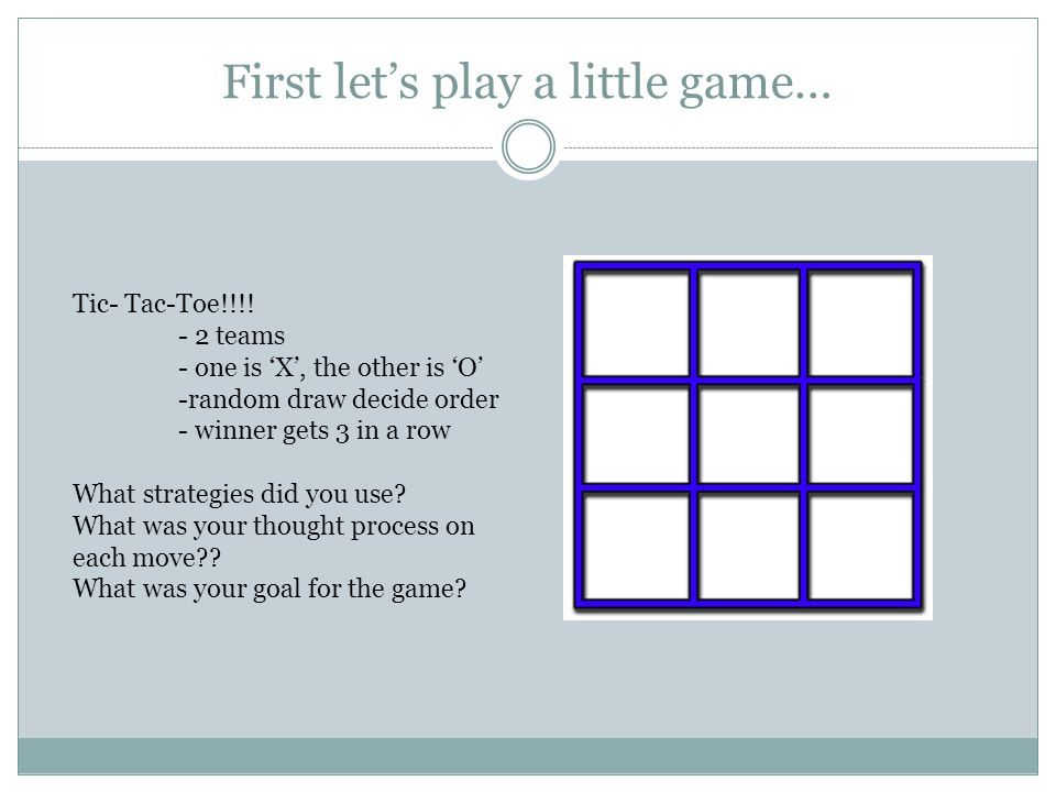First let's play a little game… Tic- Tac-Toe!!!! - 2 teams - one is 'X', the other is 'O' -random draw decide order - winner gets 3 in a row What stra