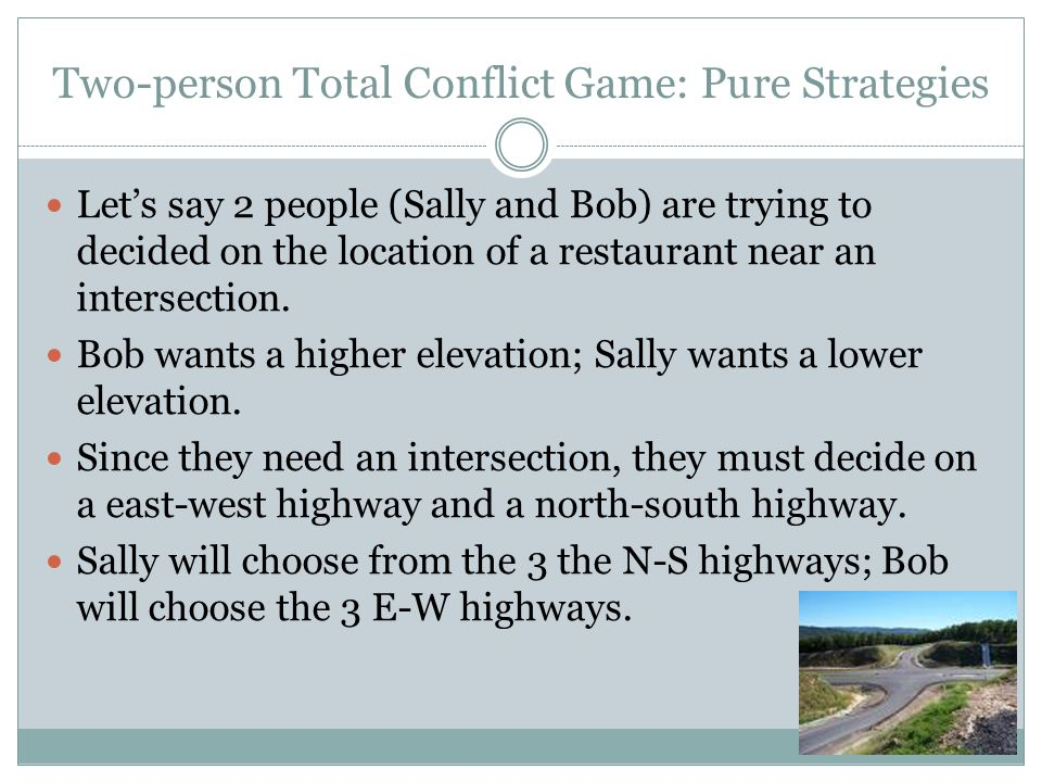 Two-person Total Conflict Game: Pure Strategies Let's say 2 people (Sally and Bob) are trying to decided on the location of a restaurant near an inter