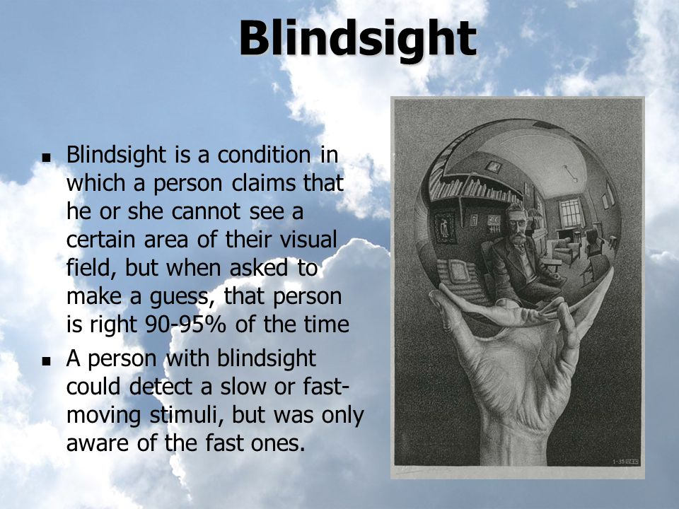 Blindsight Blindsight is a condition in which a person claims that he or she cannot see a certain area of their visual field, but when asked to make a guess, that person is right 90-95% of the time A person with blindsight could detect a slow or fast- moving stimuli, but was only aware of the fast ones.