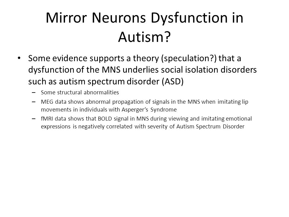 Mirror Neurons Dysfunction in Autism? Some evidence supports a theory (speculation?) that a dysfunction of the MNS underlies social isolation disorder