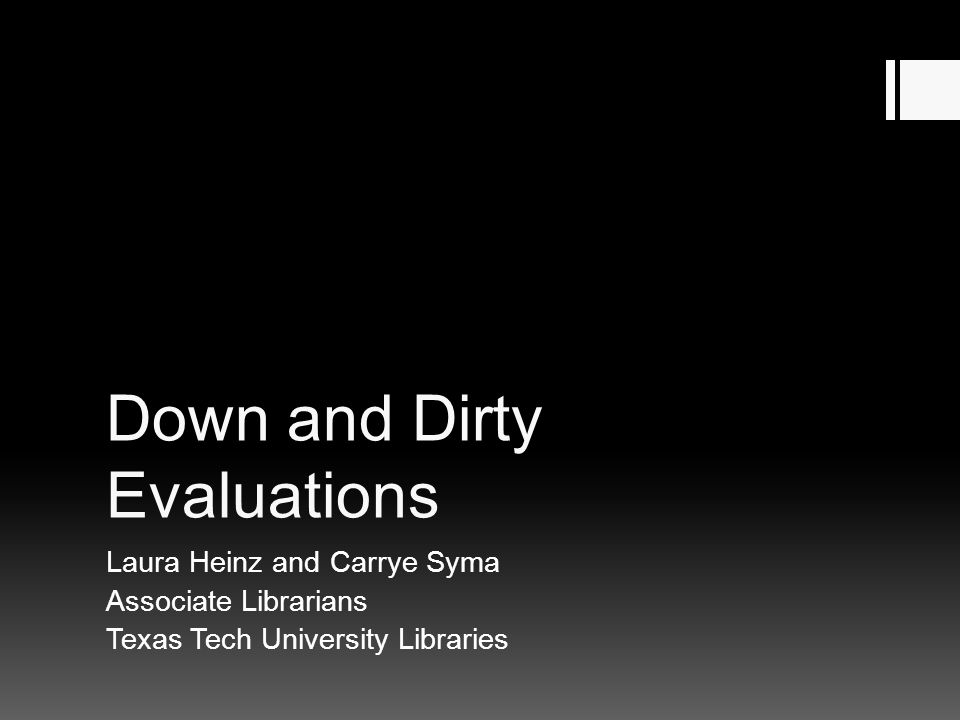 Down and Dirty Evaluations Laura Heinz and Carrye Syma Associate Librarians Texas Tech University Libraries