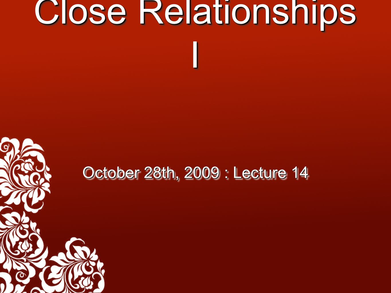 Close Relationships I October 28th, 2009 : Lecture 14