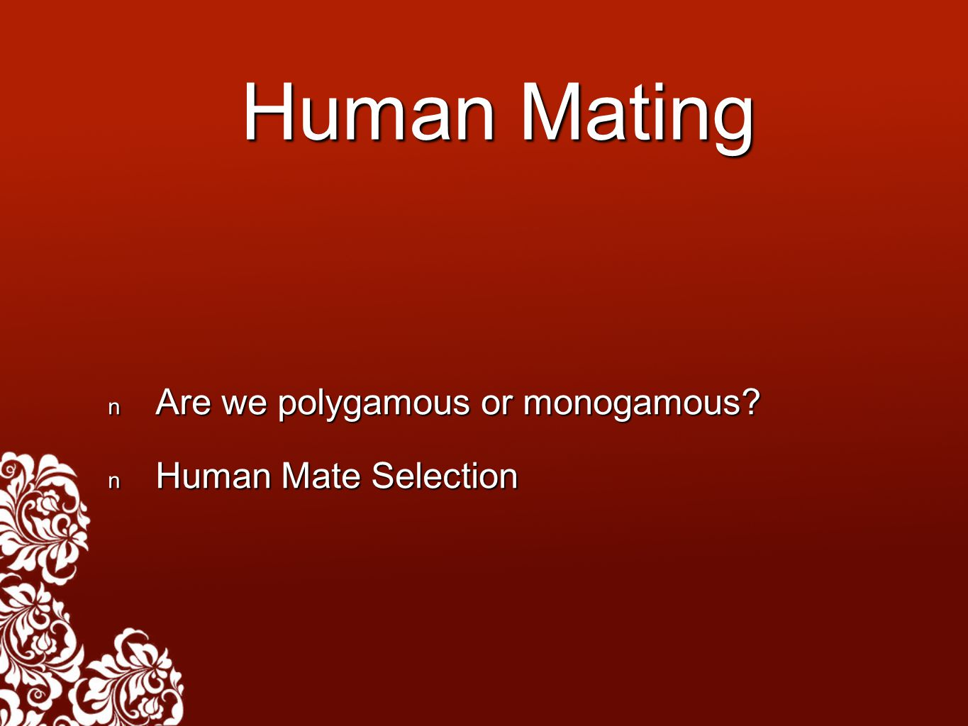 Human Mating Are we polygamous or monogamous? Are we polygamous or monogamous? Human Mate Selection Human Mate Selection
