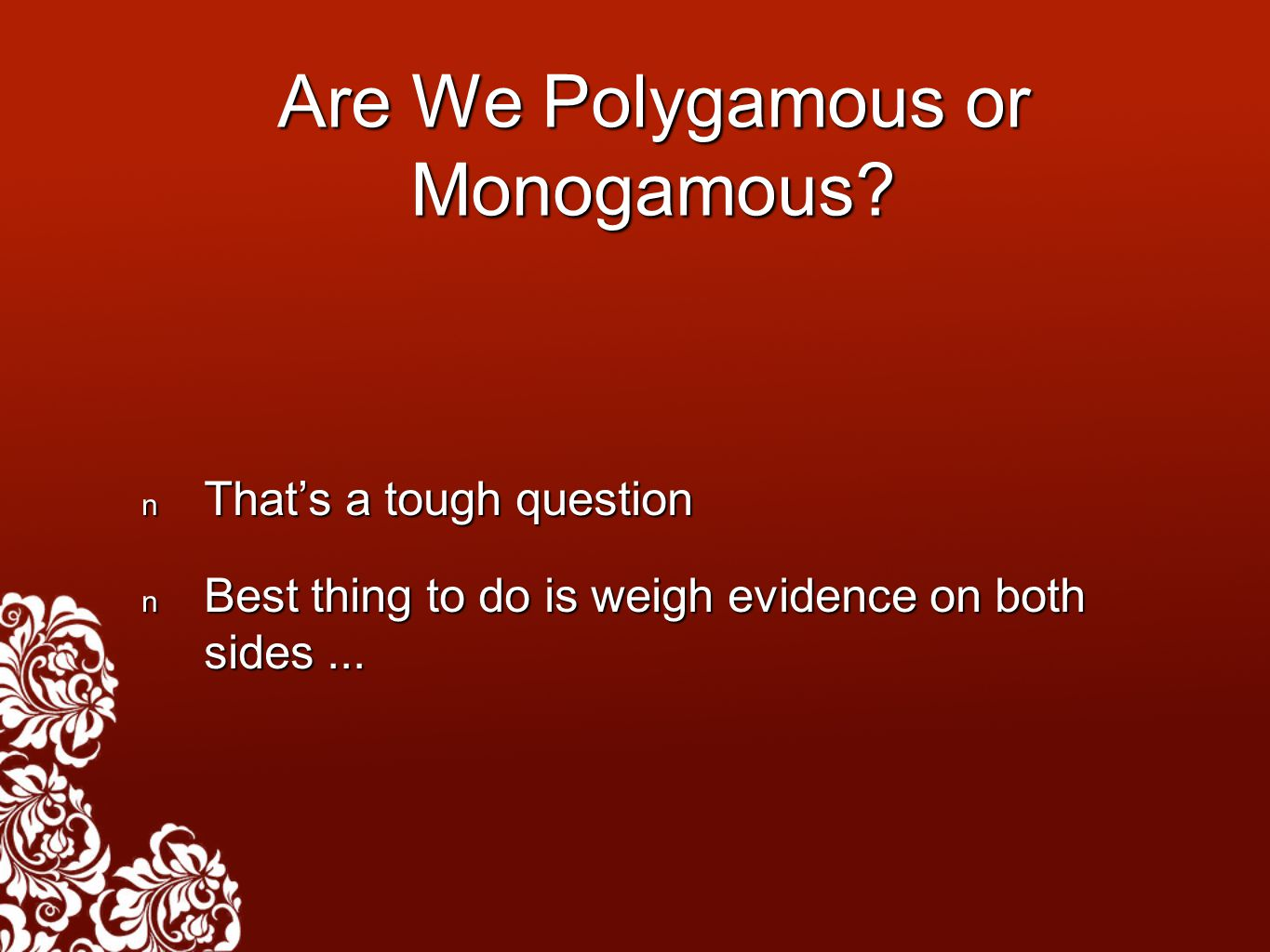 Are We Polygamous or Monogamous? That's a tough question That's a tough question Best thing to do is weigh evidence on both sides... Best thing to do