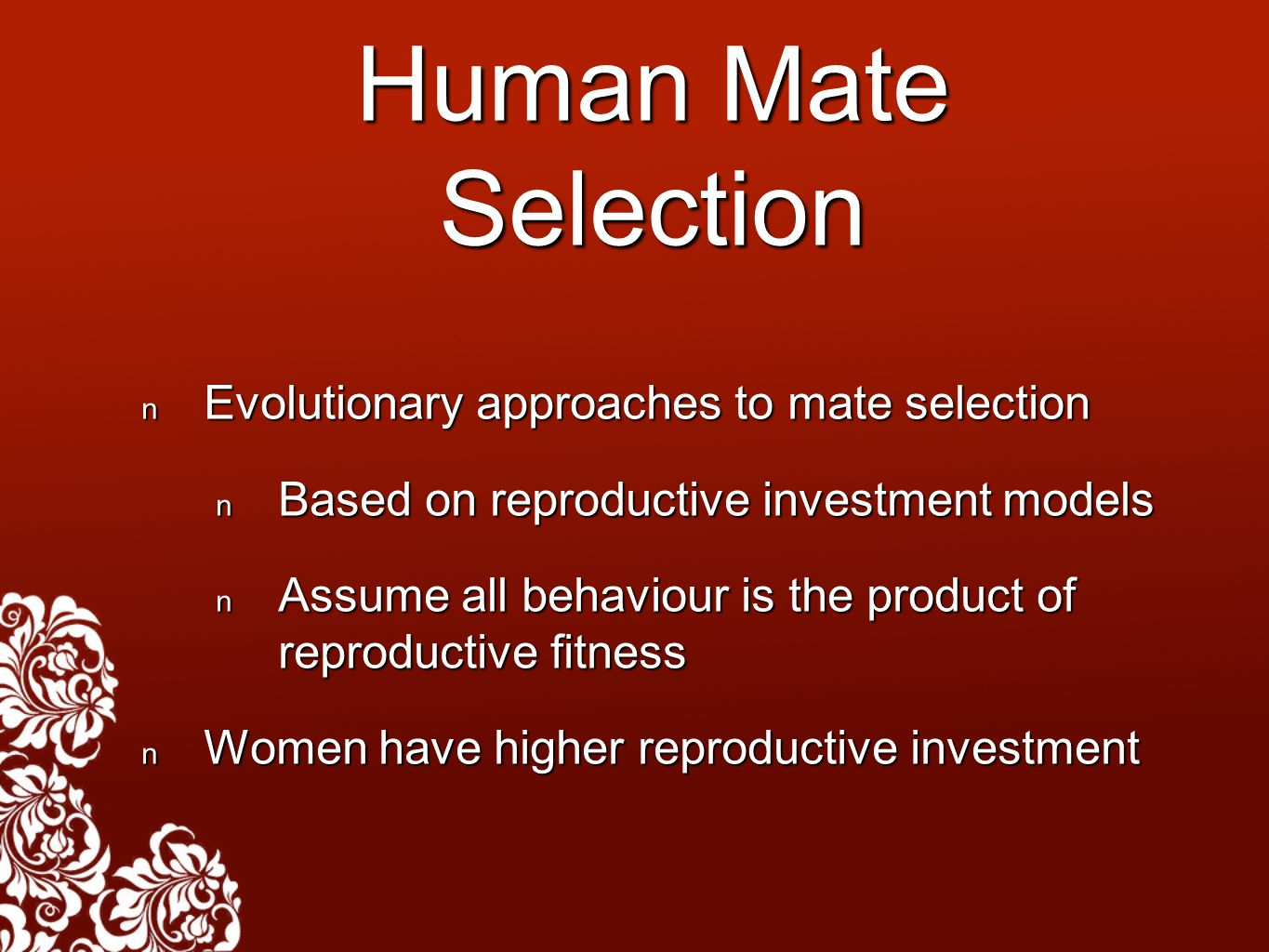 Human Mate Selection Evolutionary approaches to mate selection Evolutionary approaches to mate selection Based on reproductive investment models Based on reproductive investment models Assume all behaviour is the product of reproductive fitness Assume all behaviour is the product of reproductive fitness Women have higher reproductive investment Women have higher reproductive investment