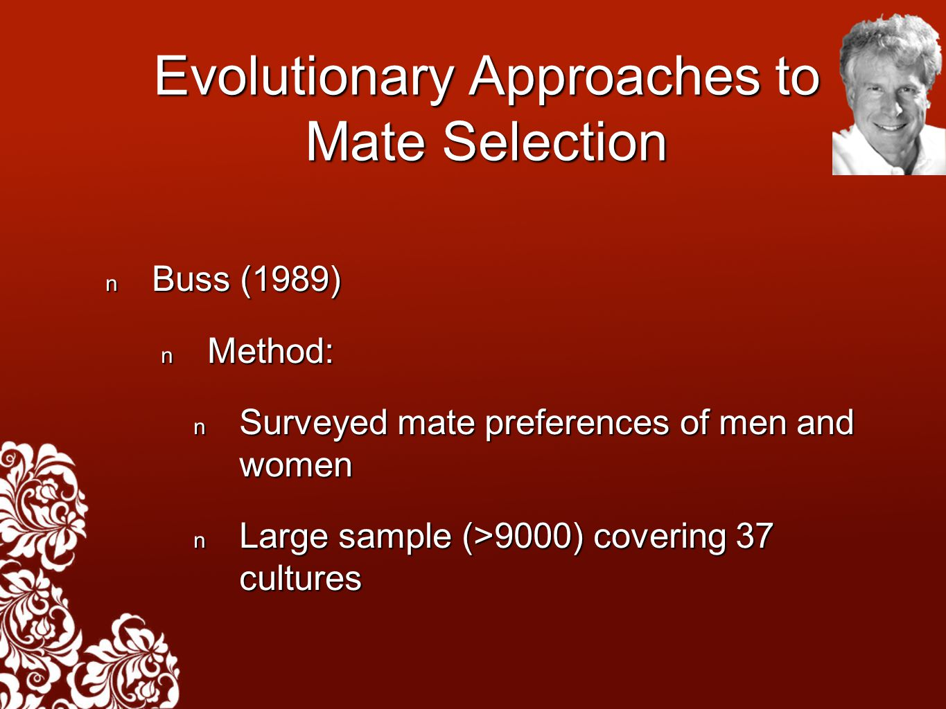 Evolutionary Approaches to Mate Selection Buss (1989) Buss (1989) Method: Method: Surveyed mate preferences of men and women Surveyed mate preferences of men and women Large sample (>9000) covering 37 cultures Large sample (>9000) covering 37 cultures